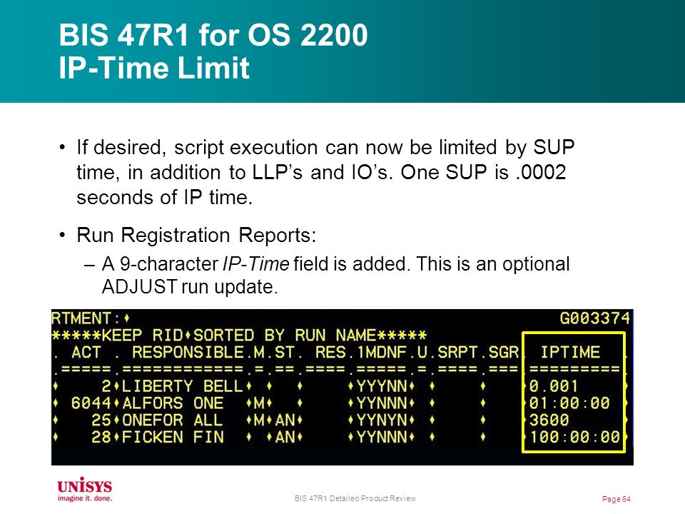 BIS 47R1 for OS 2200 IP-Time Limit Page 64 BIS 47R1 Detailed Product Review If desired, script execution can now be limited by SUP time, in addition to LLPs and IOs.