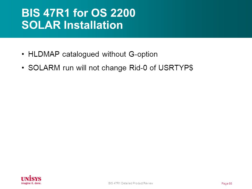 BIS 47R1 for OS 2200 SOLAR Installation Page 66 BIS 47R1 Detailed Product Review HLDMAP catalogued without G-option SOLARM run will not change Rid-0 of USRTYP$