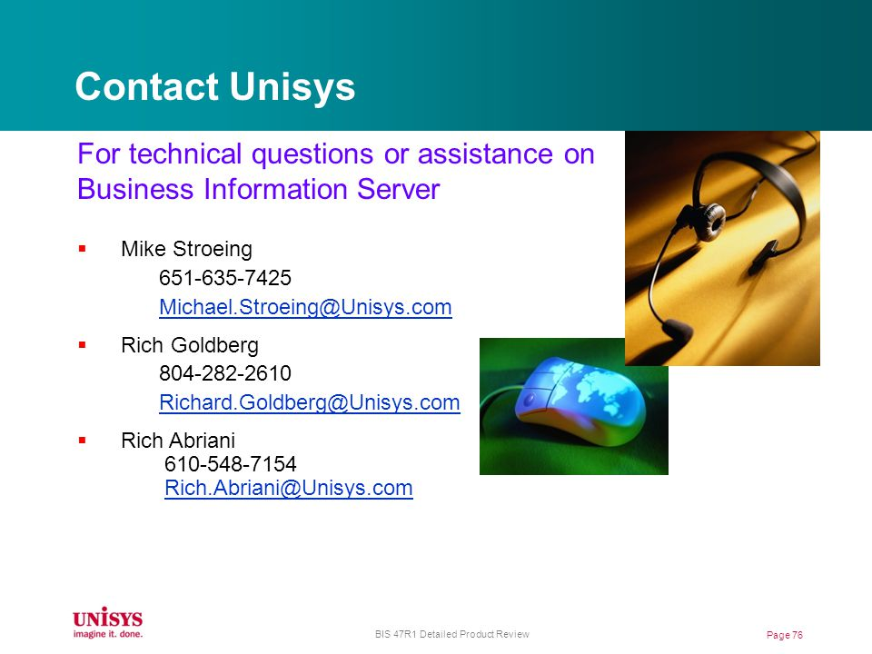 Contact Unisys For technical questions or assistance on Business Information Server Mike Stroeing 651-635-7425 Michael.Stroeing@Unisys.com Rich Goldberg 804-282-2610 Richard.Goldberg@Unisys.com Rich Abriani 610-548-7154 Rich.Abriani@Unisys.com Page 76 BIS 47R1 Detailed Product Review