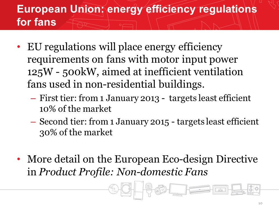 European Union: energy efficiency regulations for fans EU regulations will place energy efficiency requirements on fans with motor input power 125W - 500kW, aimed at inefficient ventilation fans used in non-residential buildings.