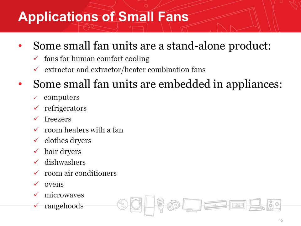 Applications of Small Fans Some small fan units are a stand-alone product: fans for human comfort cooling extractor and extractor/heater combination fans Some small fan units are embedded in appliances: computers refrigerators freezers room heaters with a fan clothes dryers hair dryers dishwashers room air conditioners ovens microwaves rangehoods 15
