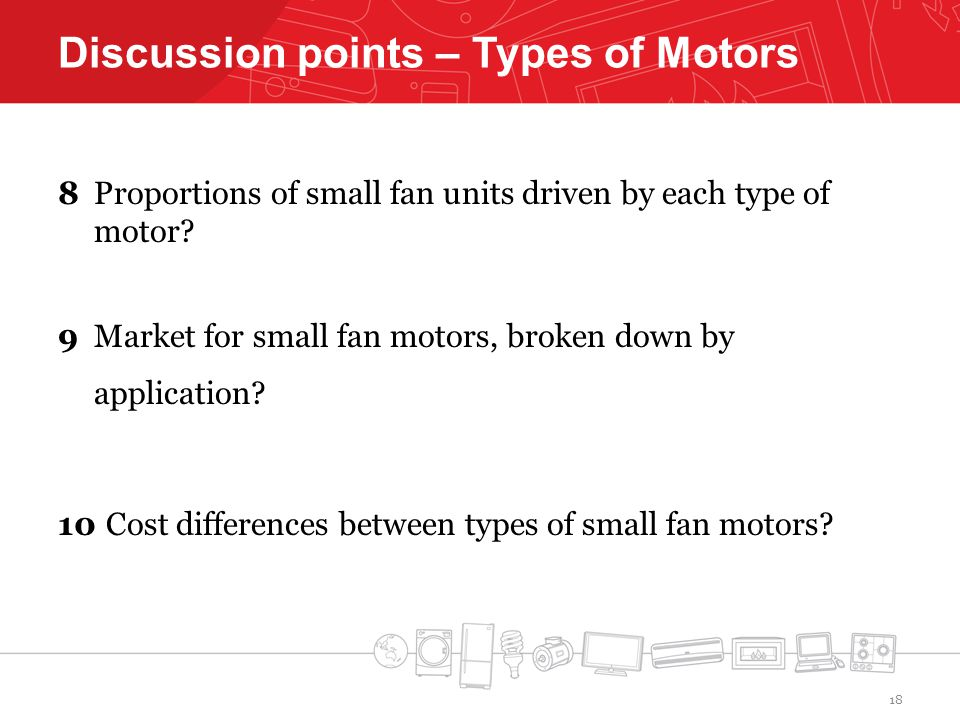 Discussion points – Types of Motors 8 Proportions of small fan units driven by each type of motor.