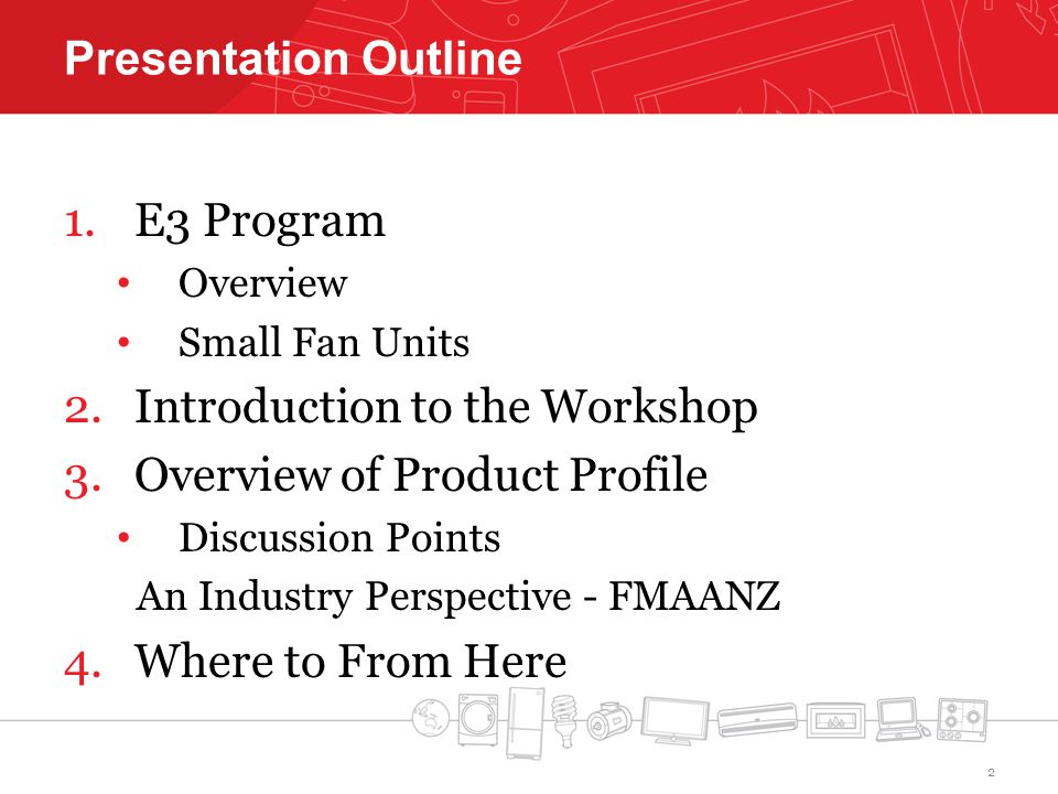 Presentation Outline 1.E3 Program Overview Small Fan Units 2.Introduction to the Workshop 3.Overview of Product Profile Discussion Points An Industry Perspective - FMAANZ 4.Where to From Here 2