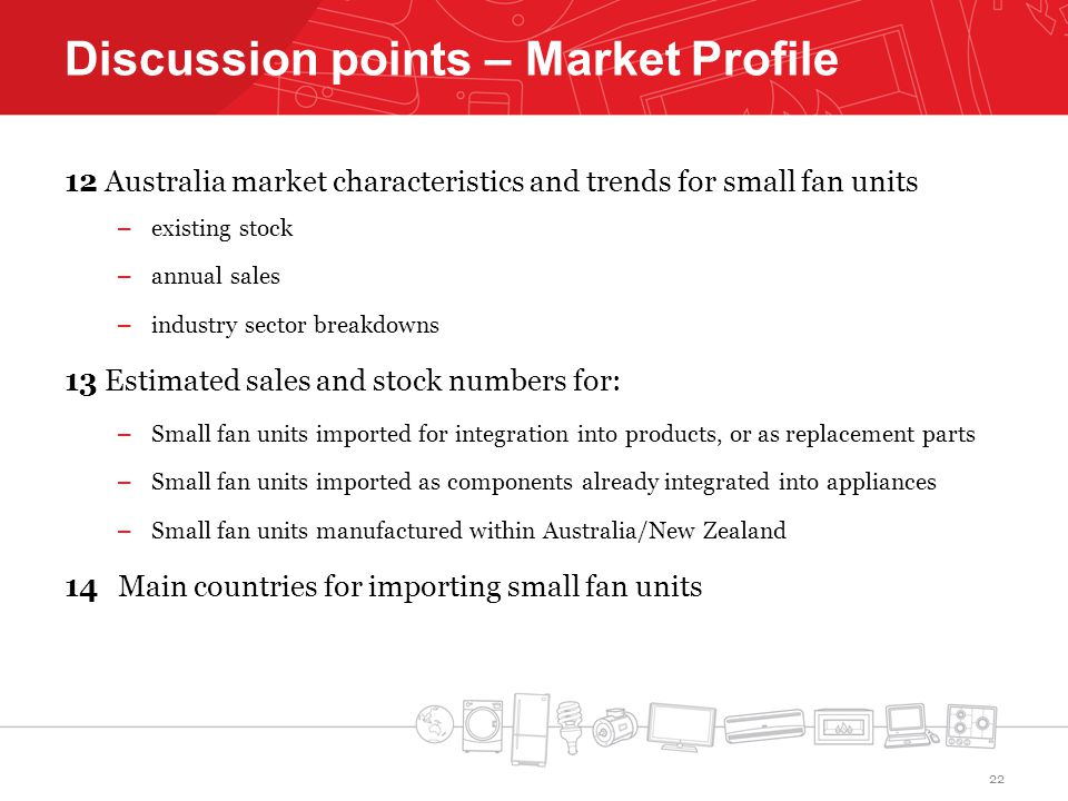 Discussion points – Market Profile 12Australia market characteristics and trends for small fan units – existing stock – annual sales – industry sector breakdowns 13Estimated sales and stock numbers for: – Small fan units imported for integration into products, or as replacement parts – Small fan units imported as components already integrated into appliances – Small fan units manufactured within Australia/New Zealand 14 Main countries for importing small fan units 22