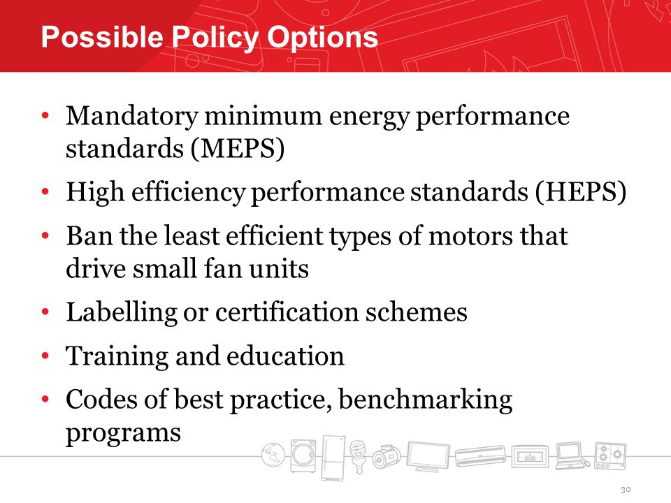 Possible Policy Options Mandatory minimum energy performance standards (MEPS) High efficiency performance standards (HEPS) Ban the least efficient types of motors that drive small fan units Labelling or certification schemes Training and education Codes of best practice, benchmarking programs 30
