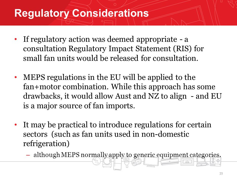 Regulatory Considerations If regulatory action was deemed appropriate - a consultation Regulatory Impact Statement (RIS) for small fan units would be released for consultation.