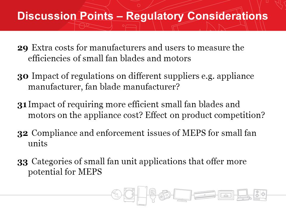 Discussion Points – Regulatory Considerations 29Extra costs for manufacturers and users to measure the efficiencies of small fan blades and motors 30Impact of regulations on different suppliers e.g.