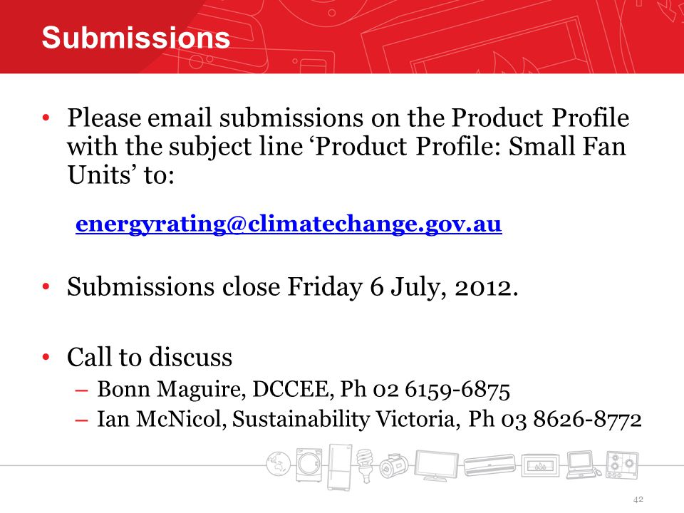 Submissions Please email submissions on the Product Profile with the subject line Product Profile: Small Fan Units to: energyrating@climatechange.gov.au Submissions close Friday 6 July, 2012.