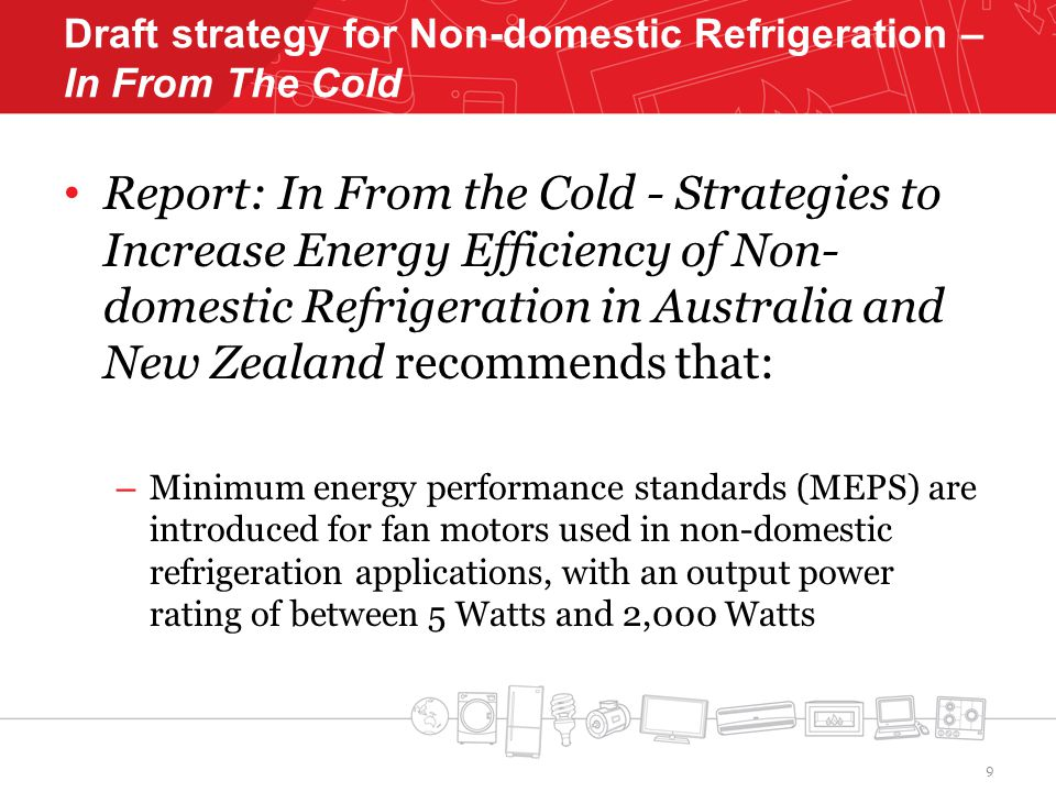 Draft strategy for Non-domestic Refrigeration – In From The Cold Report: In From the Cold - Strategies to Increase Energy Efficiency of Non- domestic Refrigeration in Australia and New Zealand recommends that: – Minimum energy performance standards (MEPS) are introduced for fan motors used in non-domestic refrigeration applications, with an output power rating of between 5 Watts and 2,000 Watts 9