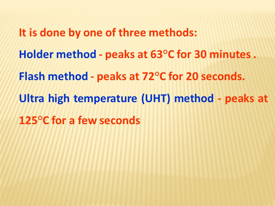 It is done by one of three methods: Holder method - peaks at 63°C for 30 minutes. Flash method - peaks at 72°C for 20 seconds. Ultra high temperature
