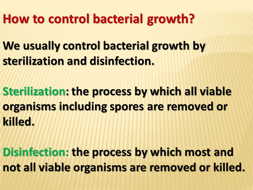 How to control bacterial growth? We usually control bacterial growth by sterilization and disinfection. Sterilization: the process by which all viable