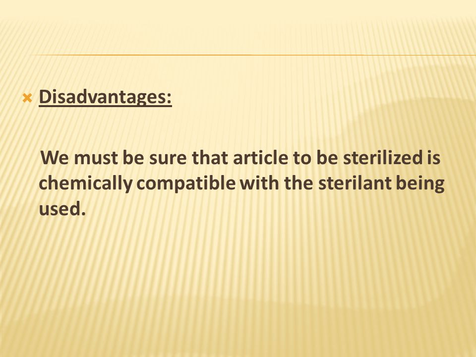 Disadvantages: We must be sure that article to be sterilized is chemically compatible with the sterilant being used.