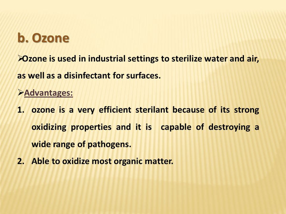 b. Ozone Ozone is used in industrial settings to sterilize water and air, as well as a disinfectant for surfaces. Advantages: 1.ozone is a very effici