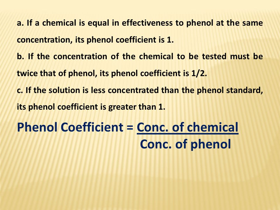 a. If a chemical is equal in effectiveness to phenol at the same concentration, its phenol coefficient is 1. b. If the concentration of the chemical t