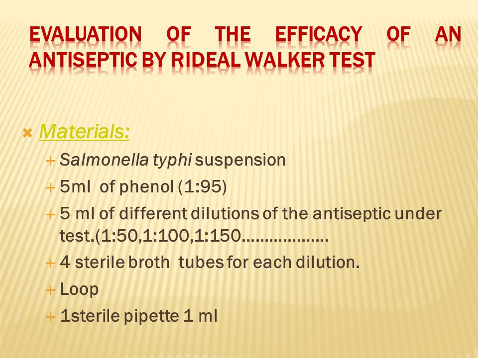 Materials: Salmonella typhi suspension 5ml of phenol (1:95) 5 ml of different dilutions of the antiseptic under test.(1:50,1:100,1:150………………. 4 steril