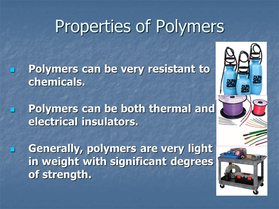 Properties of Polymers Polymers can be very resistant to chemicals. Polymers can be very resistant to chemicals. Polymers can be both thermal and elec