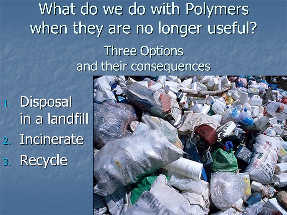 What do we do with Polymers when they are no longer useful? Three Options and their consequences 1. Disposal in a landfill 2. Incinerate 3. Recycle