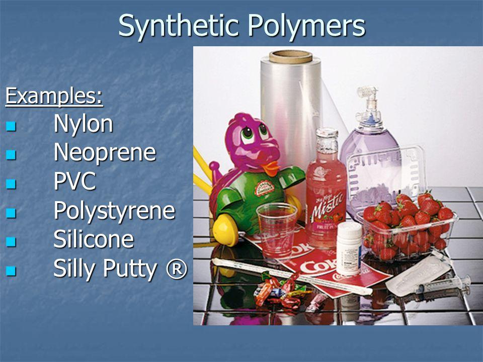 Synthetic Polymers Examples: Nylon Nylon Neoprene Neoprene PVC PVC Polystyrene Polystyrene Silicone Silicone Silly Putty ® Silly Putty ®