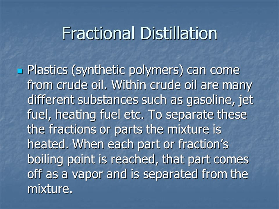 Fractional Distillation Plastics (synthetic polymers) can come from crude oil. Within crude oil are many different substances such as gasoline, jet fu