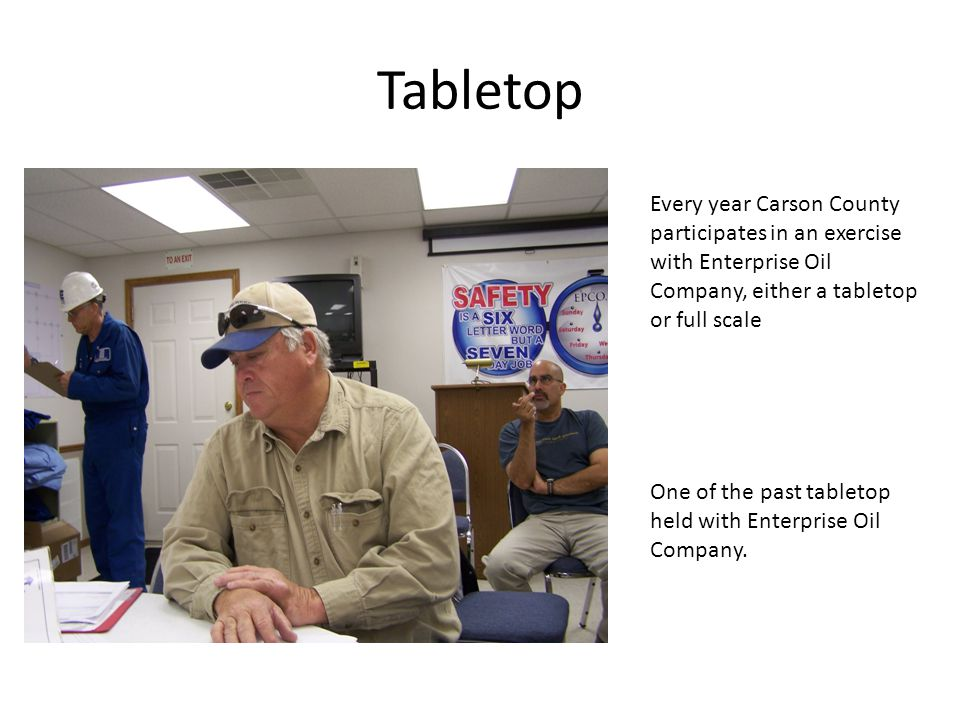 Tabletop Every year Carson County participates in an exercise with Enterprise Oil Company, either a tabletop or full scale One of the past tabletop he
