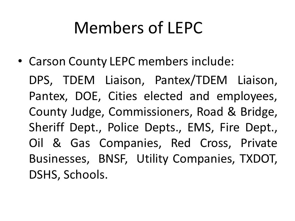 Members of LEPC Carson County LEPC members include: DPS, TDEM Liaison, Pantex/TDEM Liaison, Pantex, DOE, Cities elected and employees, County Judge, C