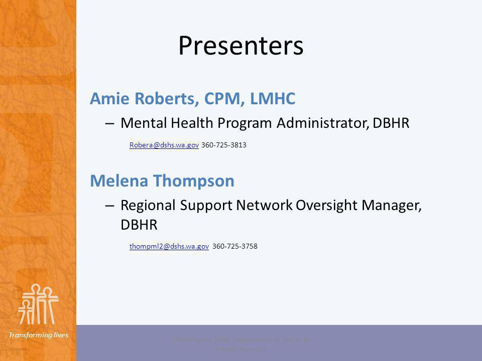 Transforming lives Presenters Amie Roberts, CPM, LMHC – Mental Health Program Administrator, DBHR Robera@dshs.wa.govRobera@dshs.wa.gov 360-725-3813 Me
