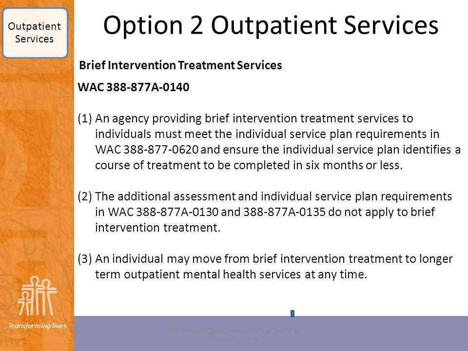 Transforming lives Option 2 Outpatient Services Brief Intervention Treatment Services Washington State Department of Social & Health Services WAC 388-