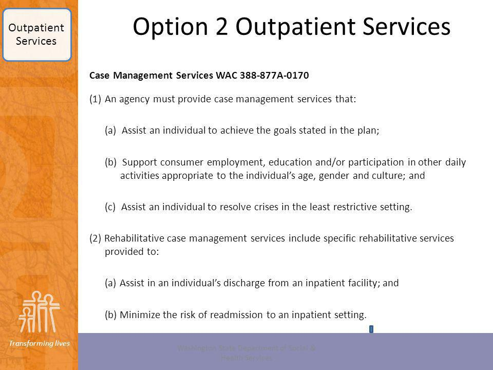 Transforming lives Option 2 Outpatient Services Case Management Services WAC 388-877A-0170 (1)An agency must provide case management services that: (a
