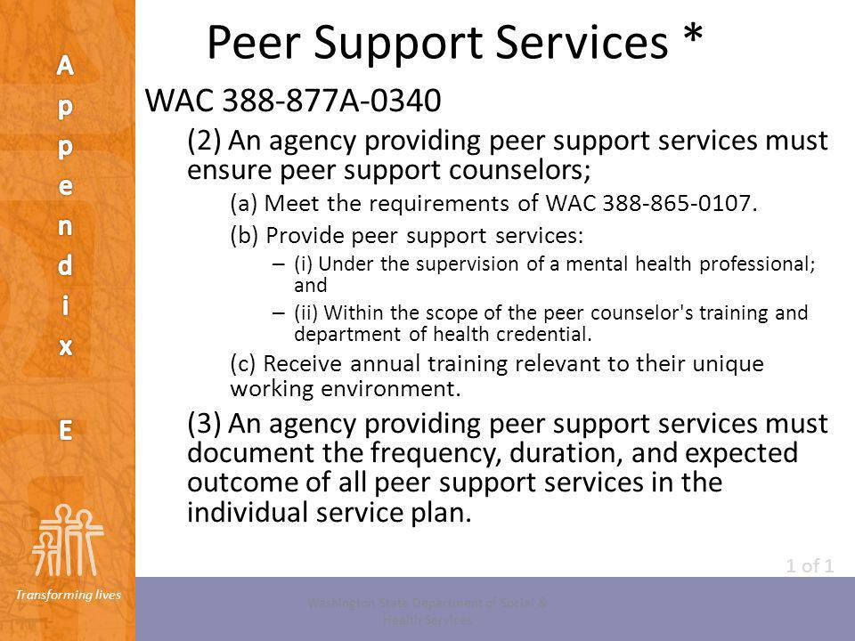 Transforming lives Peer Support Services * WAC 388-877A-0340 (2) An agency providing peer support services must ensure peer support counselors; (a) Me