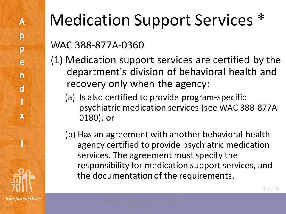 Transforming lives Medication Support Services * WAC 388-877A-0360 (1) Medication support services are certified by the department's division of behav