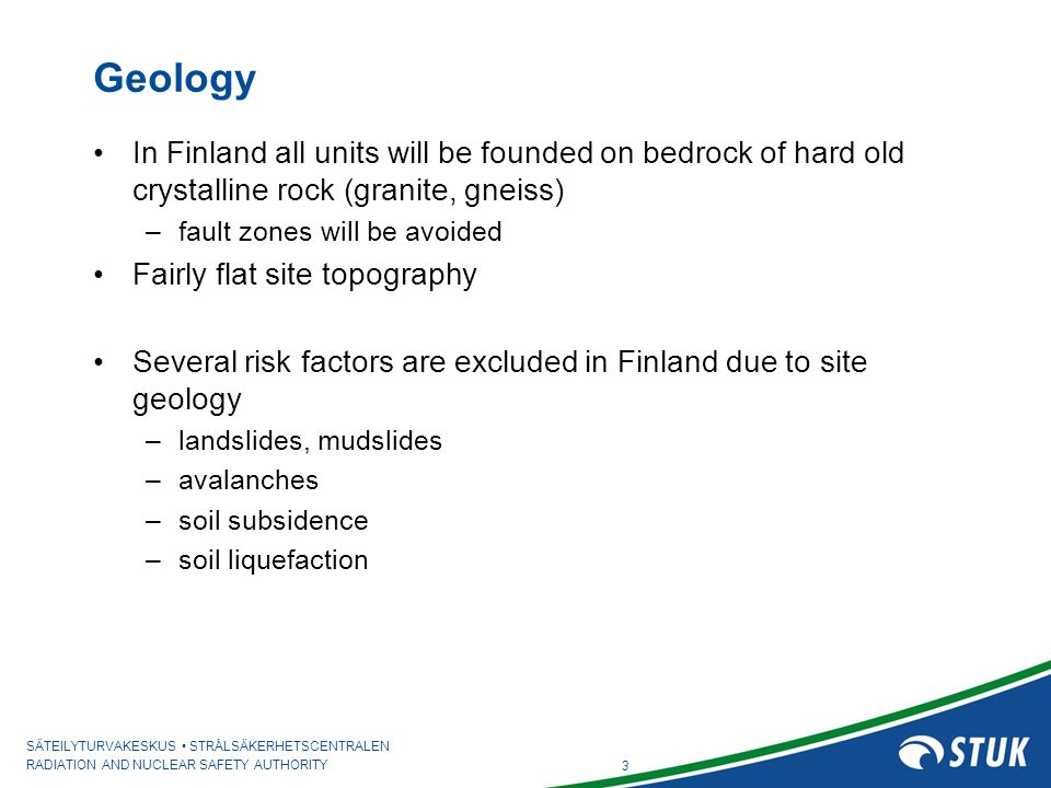 SÄTEILYTURVAKESKUS STRÅLSÄKERHETSCENTRALEN RADIATION AND NUCLEAR SAFETY AUTHORITY 3 Geology In Finland all units will be founded on bedrock of hard old crystalline rock (granite, gneiss) –fault zones will be avoided Fairly flat site topography Several risk factors are excluded in Finland due to site geology –landslides, mudslides –avalanches –soil subsidence –soil liquefaction