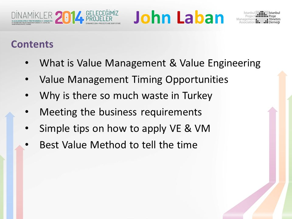 John LabanJohn Laban What is Value Management & Value Engineering Value Management Timing Opportunities Why is there so much waste in Turkey Meeting the business requirements Simple tips on how to apply VE & VM Best Value Method to tell the time Contents