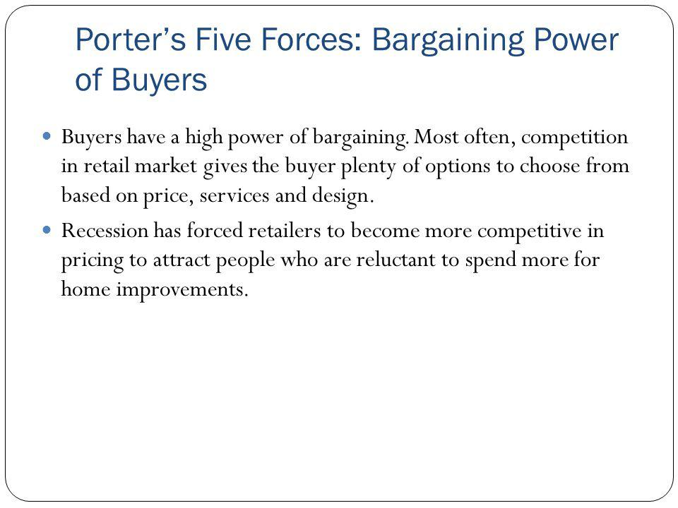 Porters Five Forces: Bargaining Power of Buyers Buyers have a high power of bargaining. Most often, competition in retail market gives the buyer plent