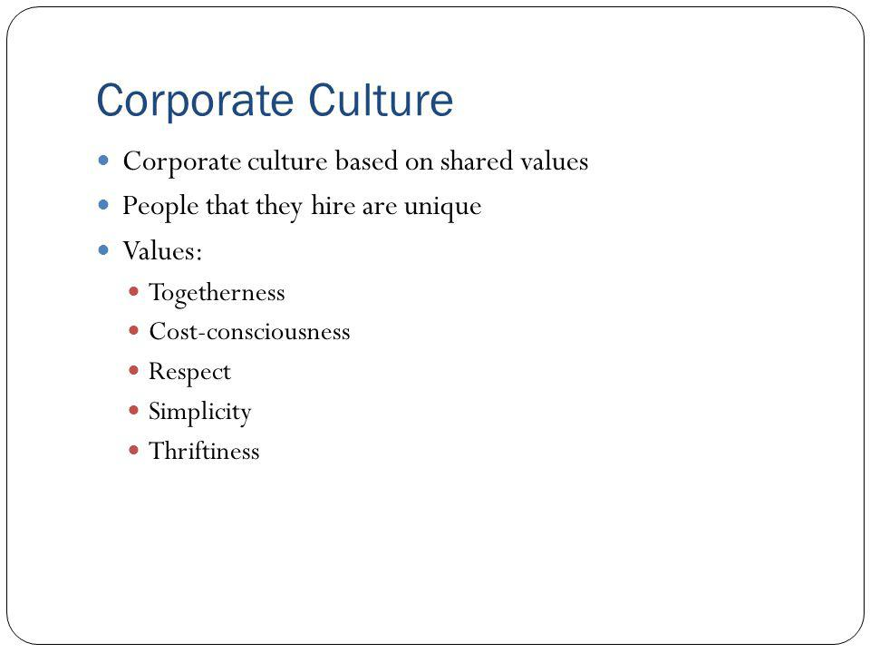 Corporate Culture Corporate culture based on shared values People that they hire are unique Values: Togetherness Cost-consciousness Respect Simplicity