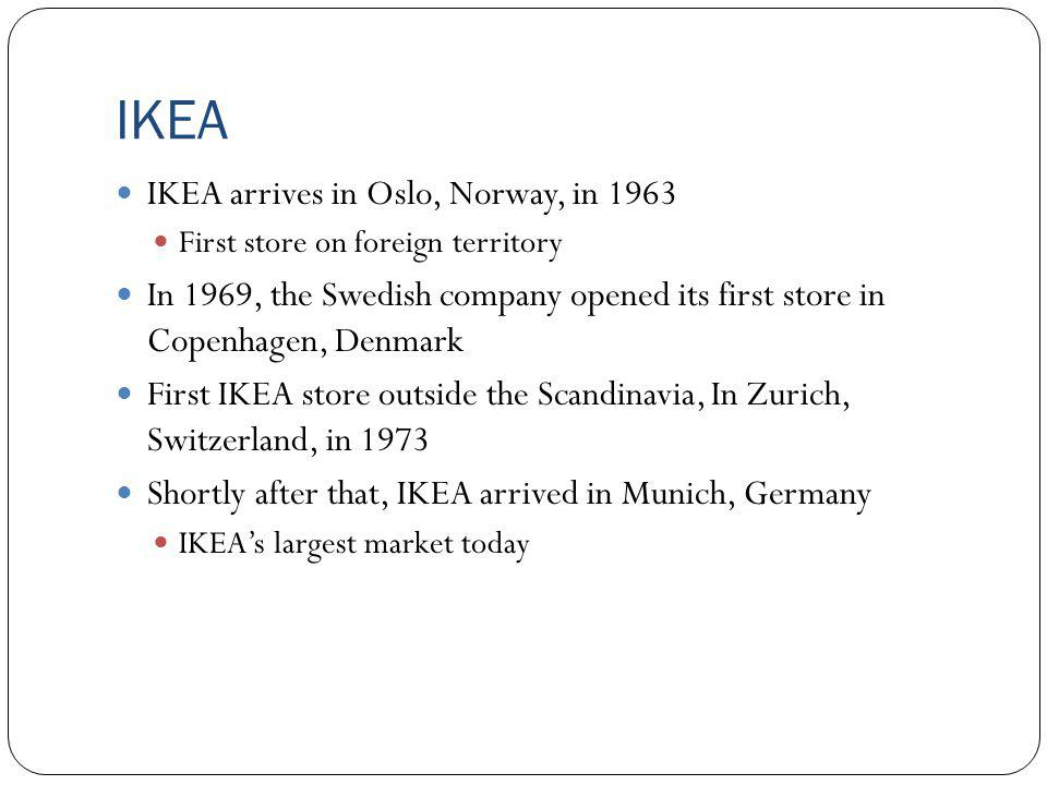 IKEA IKEA arrives in Oslo, Norway, in 1963 First store on foreign territory In 1969, the Swedish company opened its first store in Copenhagen, Denmark