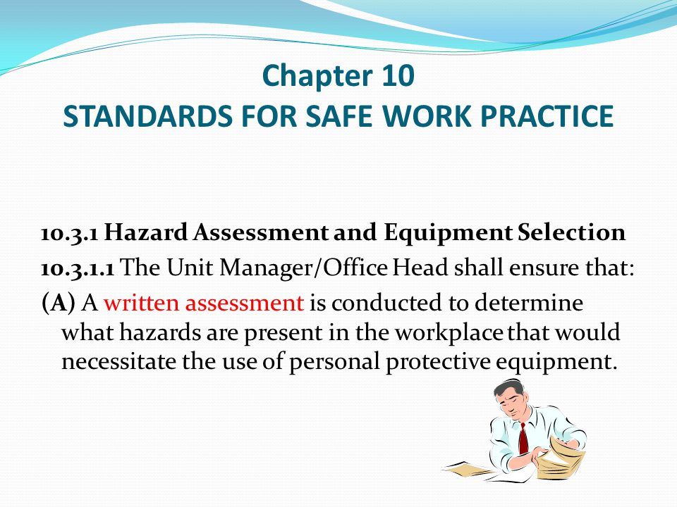 Chapter 10 STANDARDS FOR SAFE WORK PRACTICE 10.3.7 Hearing Protection Employees shall be required to wear hearing protection in designated work areas or operations where the Unit Manager/Office Head has determined that the noise levels exceed a time weighted average (TWA) of 85dBA.