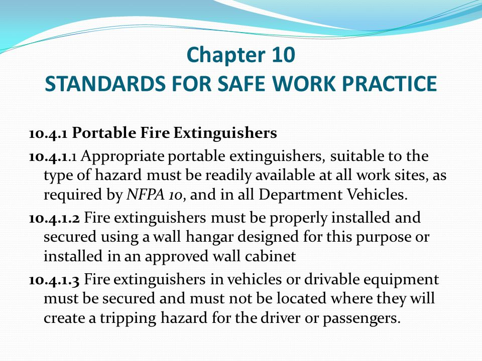 Chapter 10 STANDARDS FOR SAFE WORK PRACTICE 10.4.1.4 Portable fire extinguishers shall be conspicuously located, easily accessible, and identified through the use of signs, arrows, or other appropriate means.