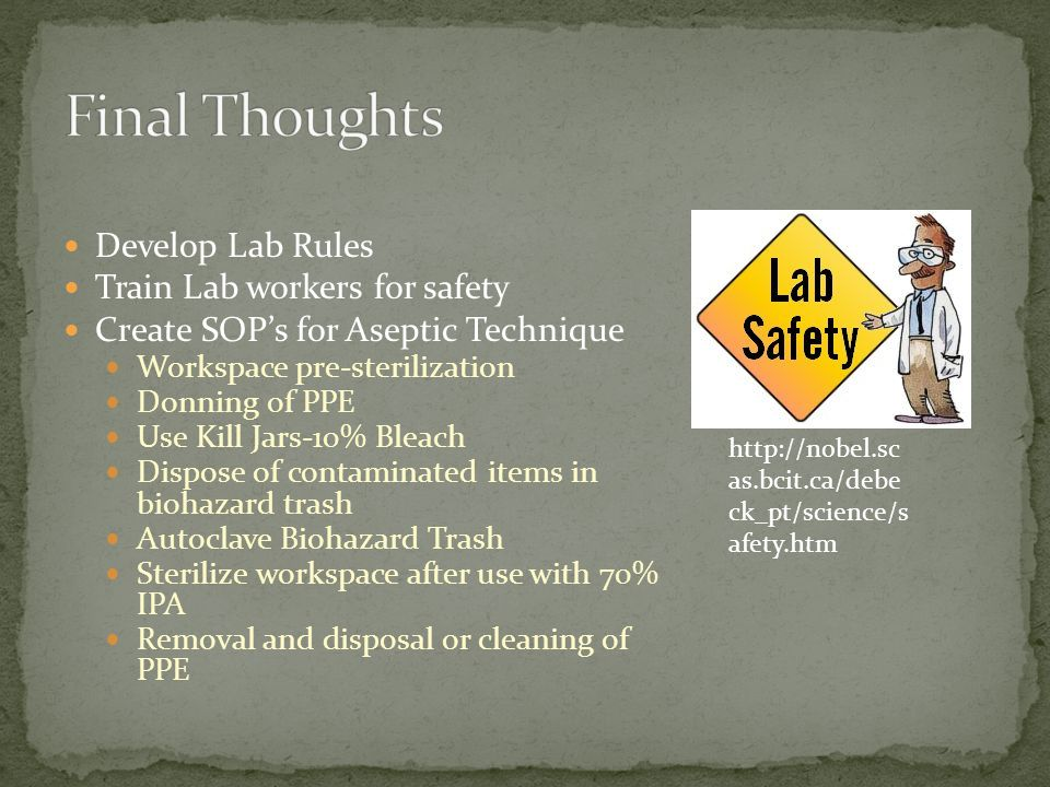 Develop Lab Rules Train Lab workers for safety Create SOPs for Aseptic Technique Workspace pre-sterilization Donning of PPE Use Kill Jars-10% Bleach Dispose of contaminated items in biohazard trash Autoclave Biohazard Trash Sterilize workspace after use with 70% IPA Removal and disposal or cleaning of PPE http://nobel.sc as.bcit.ca/debe ck_pt/science/s afety.htm