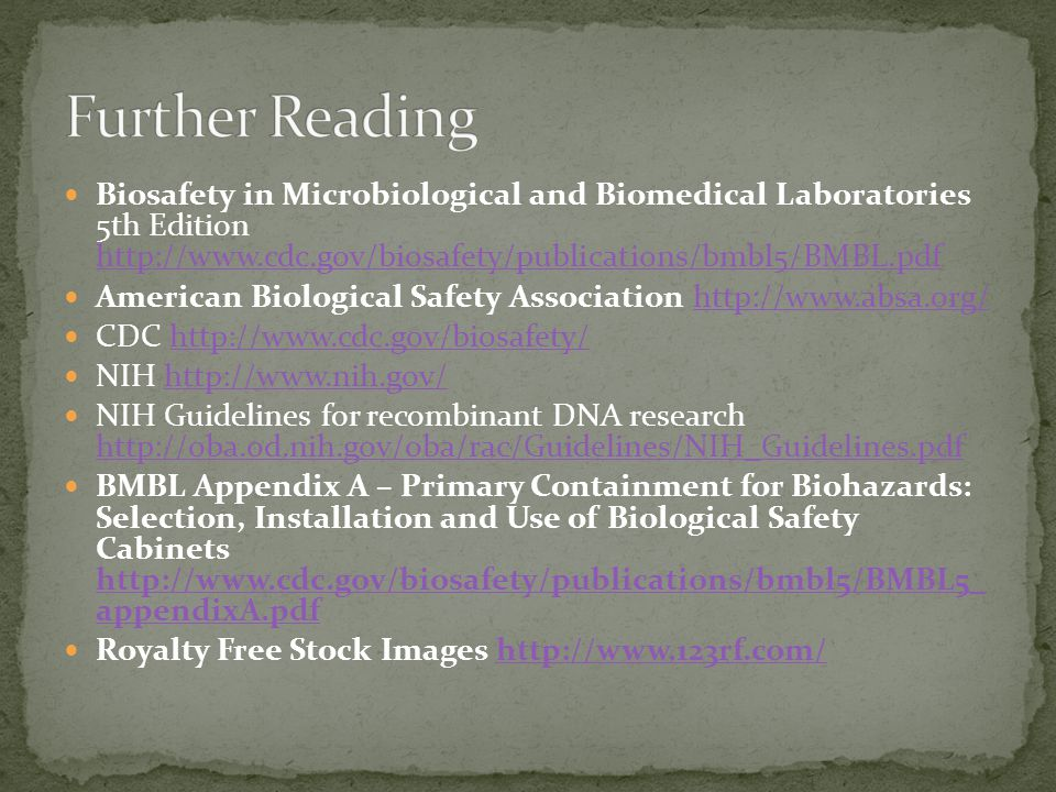 Biosafety in Microbiological and Biomedical Laboratories 5th Edition http://www.cdc.gov/biosafety/publications/bmbl5/BMBL.pdf http://www.cdc.gov/biosafety/publications/bmbl5/BMBL.pdf American Biological Safety Association http://www.absa.org/http://www.absa.org/ CDC http://www.cdc.gov/biosafety/http://www.cdc.gov/biosafety/ NIH http://www.nih.gov/http://www.nih.gov/ NIH Guidelines for recombinant DNA research http://oba.od.nih.gov/oba/rac/Guidelines/NIH_Guidelines.pdf http://oba.od.nih.gov/oba/rac/Guidelines/NIH_Guidelines.pdf BMBL Appendix A – Primary Containment for Biohazards: Selection, Installation and Use of Biological Safety Cabinets http://www.cdc.gov/biosafety/publications/bmbl5/BMBL5_ appendixA.pdf http://www.cdc.gov/biosafety/publications/bmbl5/BMBL5_ appendixA.pdf Royalty Free Stock Images http://www.123rf.com/http://www.123rf.com/