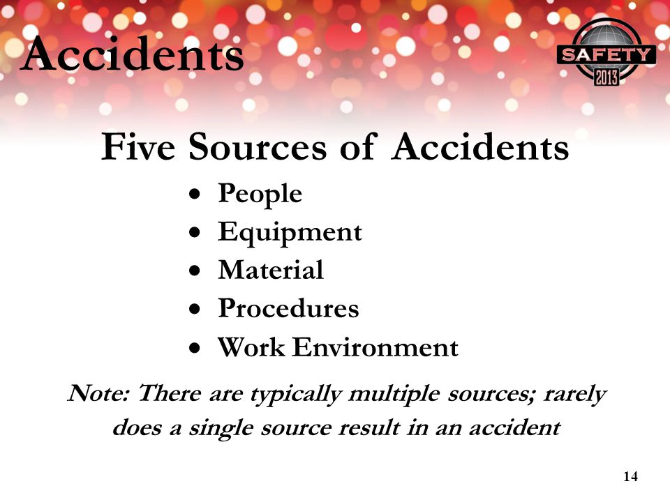 Accidents Five Sources of Accidents People Equipment Material Procedures Work Environment Note: There are typically multiple sources; rarely does a si