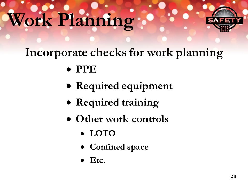 Work Planning Incorporate checks for work planning PPE Required equipment Required training Other work controls LOTO Confined space Etc. 20