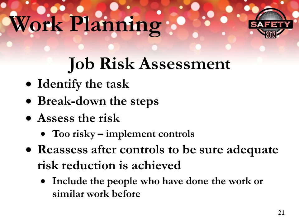 Work Planning Job Risk Assessment Identify the task Break-down the steps Assess the risk Too risky – implement controls Reassess after controls to be