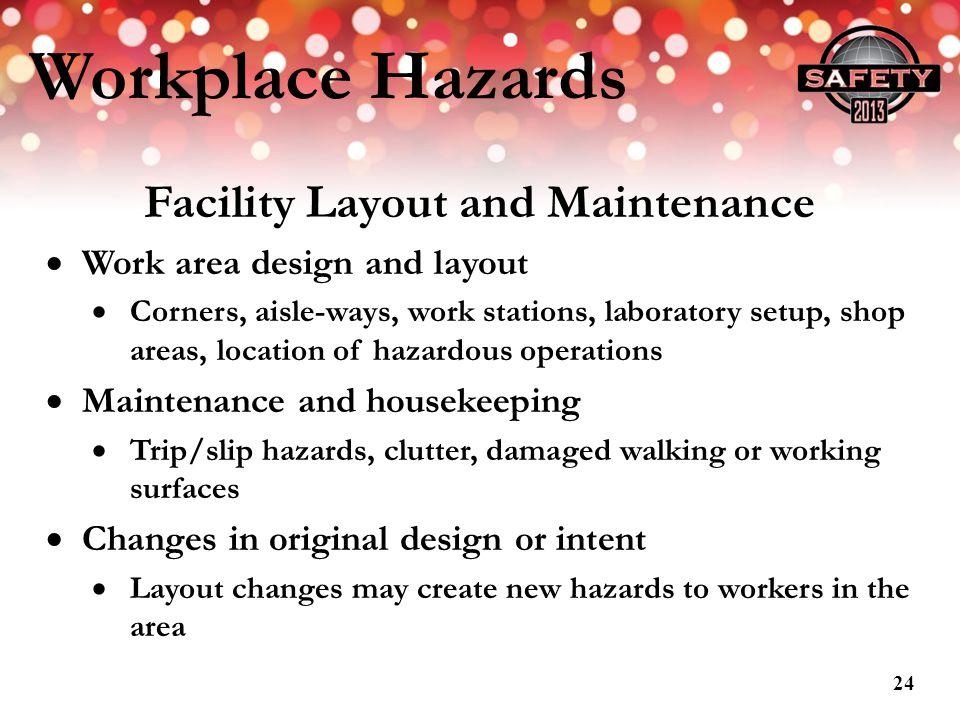 Workplace Hazards Facility Layout and Maintenance Work area design and layout Corners, aisle-ways, work stations, laboratory setup, shop areas, locati
