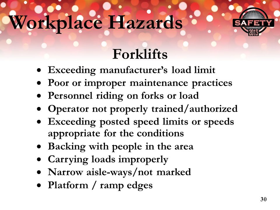 Workplace Hazards Forklifts Exceeding manufacturers load limit Poor or improper maintenance practices Personnel riding on forks or load Operator not p