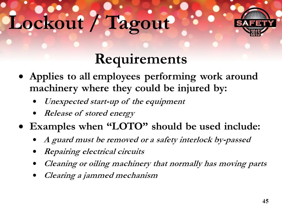Lockout / Tagout Requirements Applies to all employees performing work around machinery where they could be injured by: Unexpected start-up of the equ