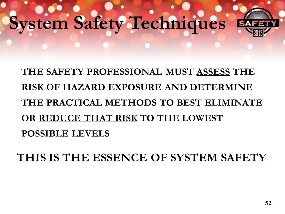 System Safety Techniques THE SAFETY PROFESSIONAL MUST ASSESS THE RISK OF HAZARD EXPOSURE AND DETERMINE THE PRACTICAL METHODS TO BEST ELIMINATE OR REDU