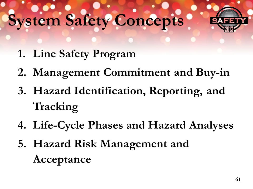 System Safety Concepts 1.Line Safety Program 2.Management Commitment and Buy-in 3.Hazard Identification, Reporting, and Tracking 4.Life-Cycle Phases a