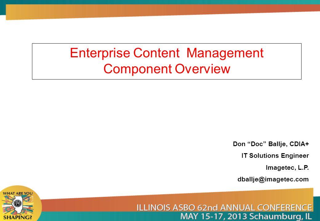Enterprise Content Management Component Overview Don Doc Ballje, CDIA+ IT Solutions Engineer Imagetec, L.P. dballje@imagetec.com