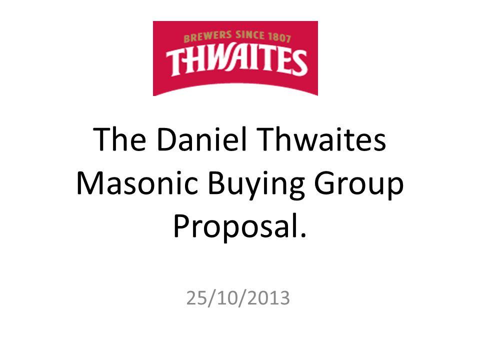 The Daniel Thwaites Masonic Buying Group Proposal. 25/10/2013