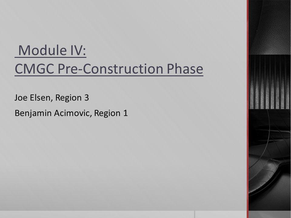 Module IV: CMGC Pre-Construction Phase Joe Elsen, Region 3 Benjamin Acimovic, Region 1